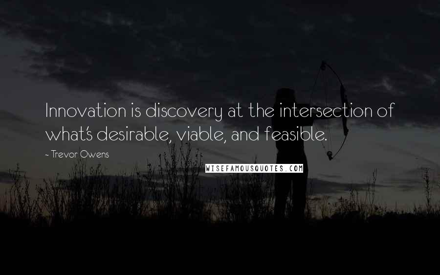Trevor Owens quotes: Innovation is discovery at the intersection of what's desirable, viable, and feasible.