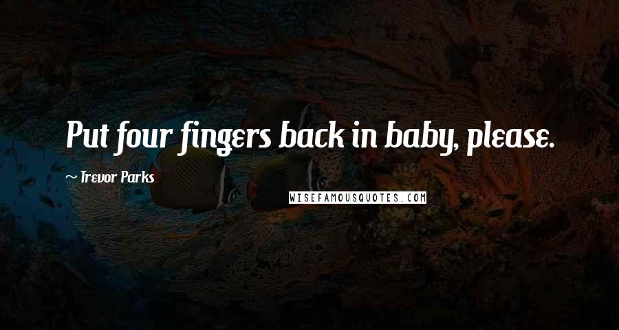 Trevor Parks quotes: Put four fingers back in baby, please.