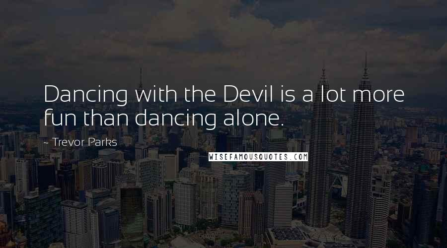 Trevor Parks quotes: Dancing with the Devil is a lot more fun than dancing alone.