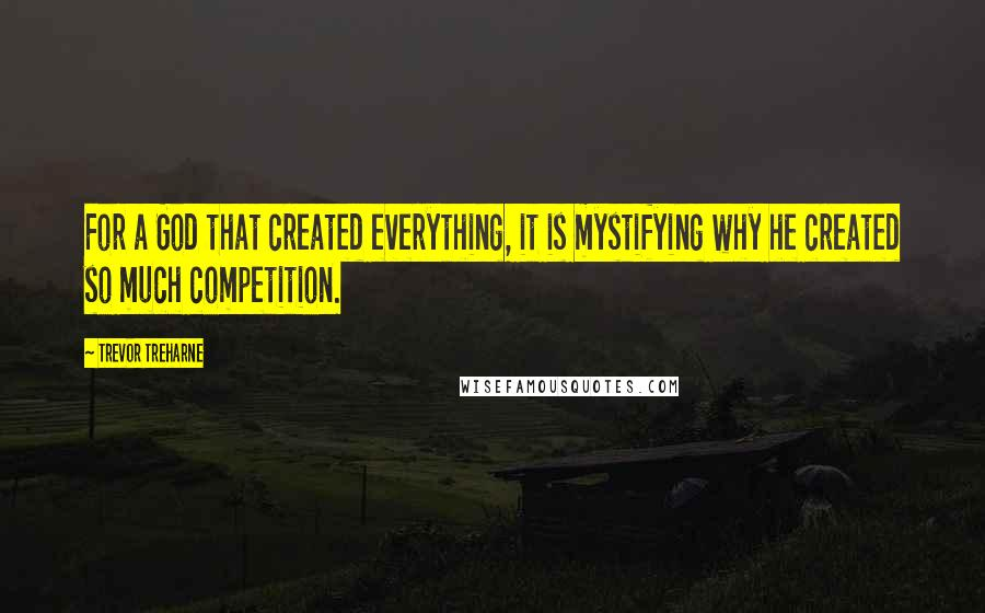 Trevor Treharne quotes: For a God that created everything, it is mystifying why he created so much competition.