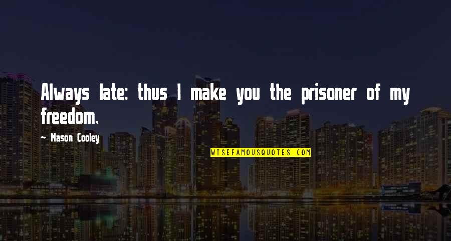 Trials Build Character Quotes By Mason Cooley: Always late: thus I make you the prisoner