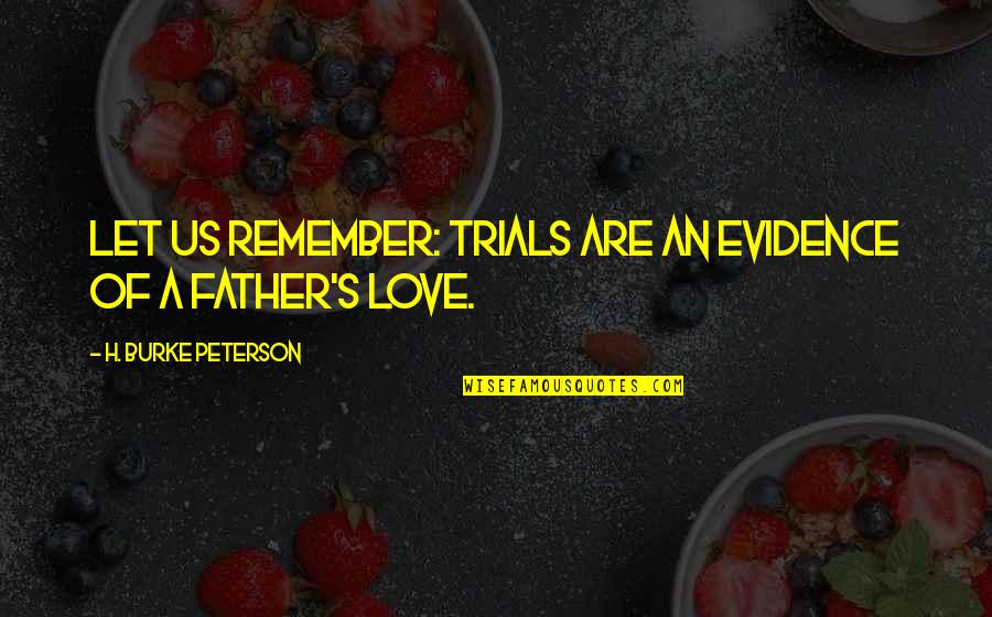 Trials Of Love Quotes By H. Burke Peterson: Let us remember: trials are an evidence of