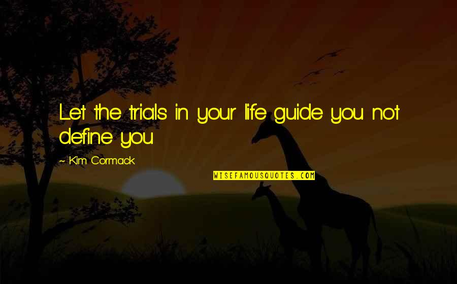 Trials Of Love Quotes By Kim Cormack: Let the trials in your life guide you