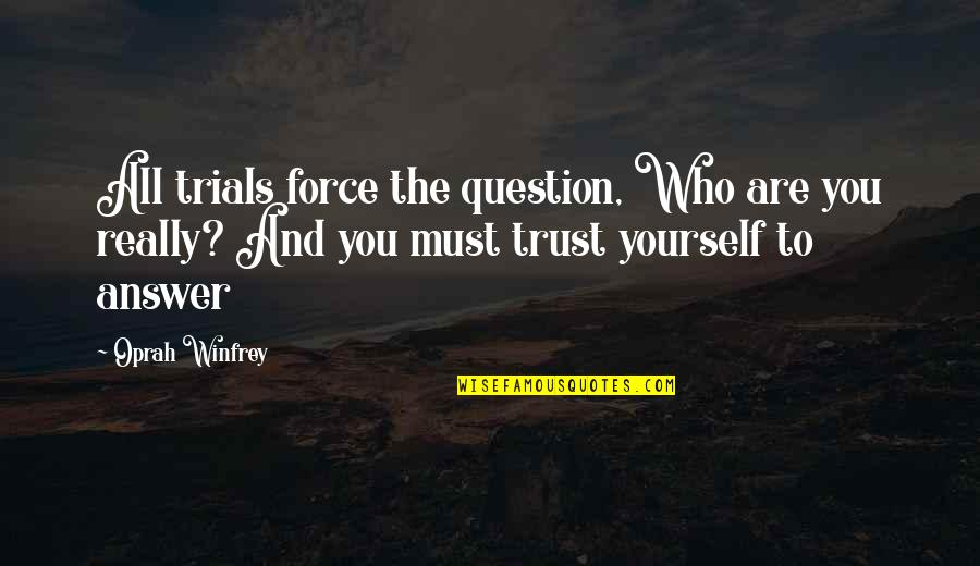 Trials Of Love Quotes By Oprah Winfrey: All trials force the question, Who are you
