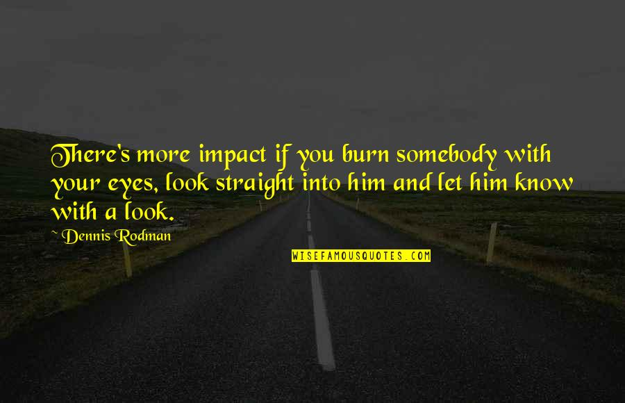 Triassic Quotes By Dennis Rodman: There's more impact if you burn somebody with