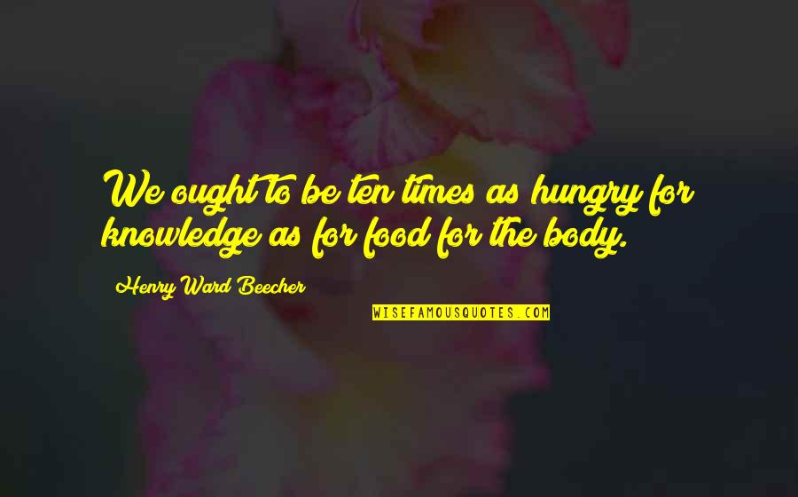 Triassic Quotes By Henry Ward Beecher: We ought to be ten times as hungry