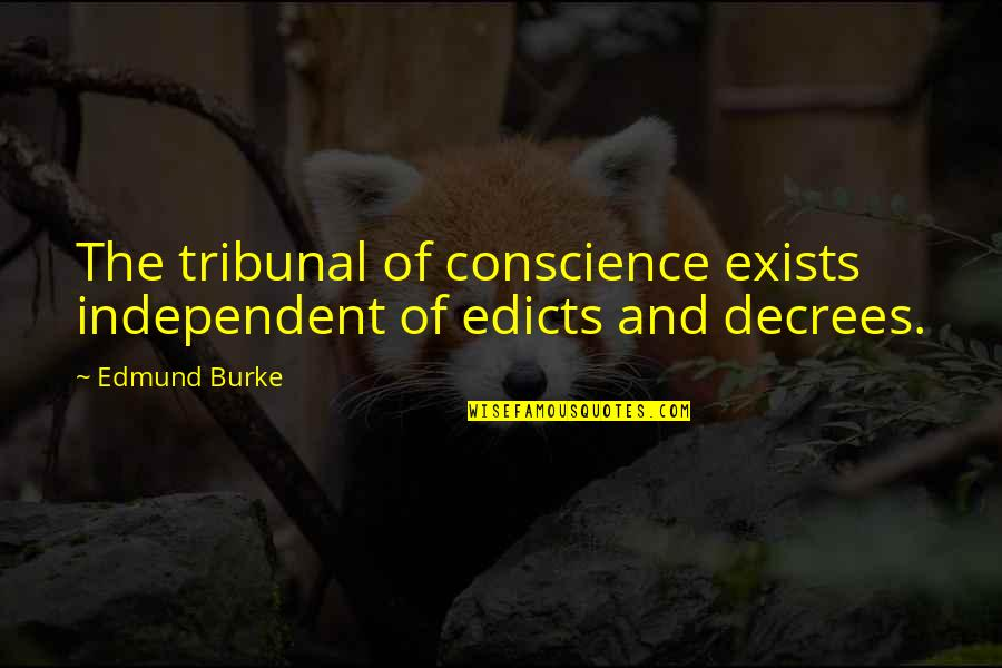 Tribunal Quotes By Edmund Burke: The tribunal of conscience exists independent of edicts