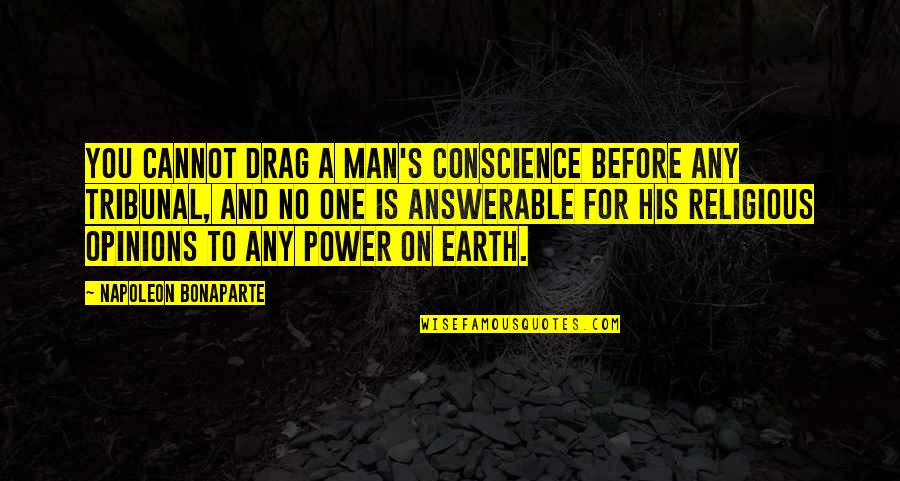 Tribunal Quotes By Napoleon Bonaparte: You cannot drag a man's conscience before any