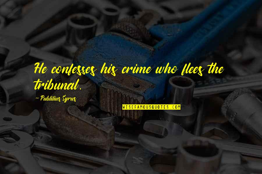 Tribunal Quotes By Publilius Syrus: He confesses his crime who flees the tribunal.