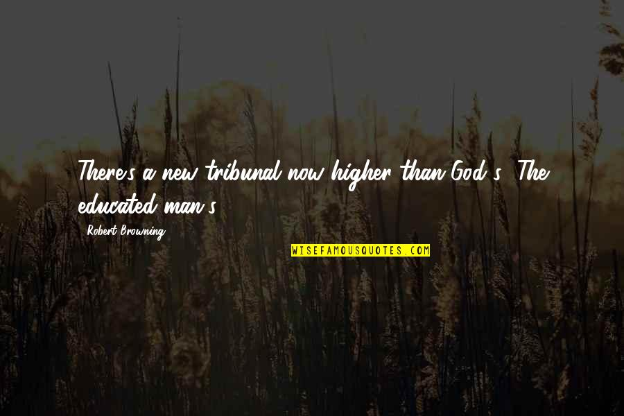Tribunal Quotes By Robert Browning: There's a new tribunal now higher than God's