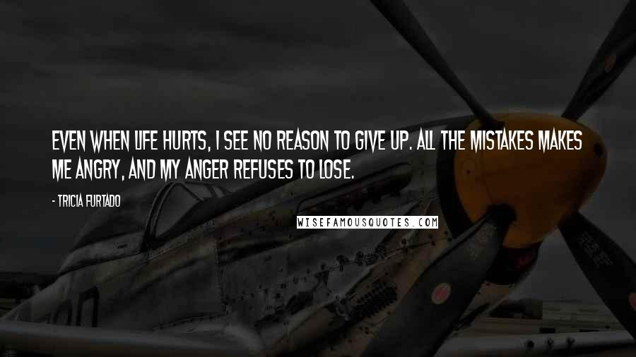 Tricia Furtado quotes: Even when life hurts, I see no reason to give up. All the mistakes makes me angry, and my anger refuses to lose.
