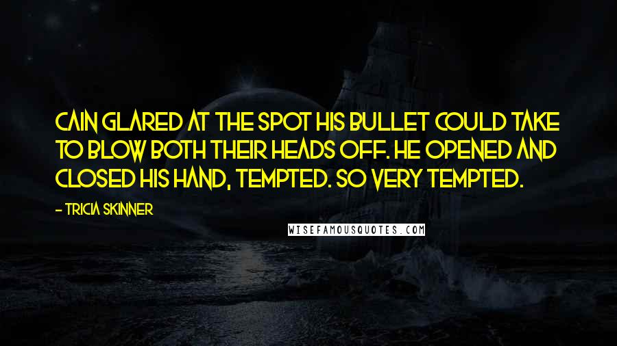 Tricia Skinner quotes: Cain glared at the spot his bullet could take to blow both their heads off. He opened and closed his hand, tempted. So very tempted.