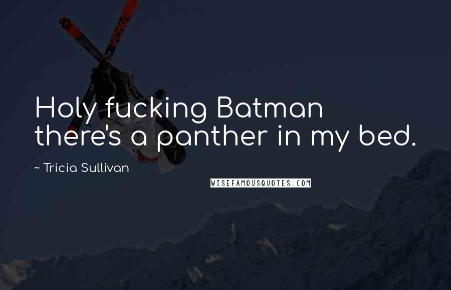 Tricia Sullivan quotes: Holy fucking Batman there's a panther in my bed.
