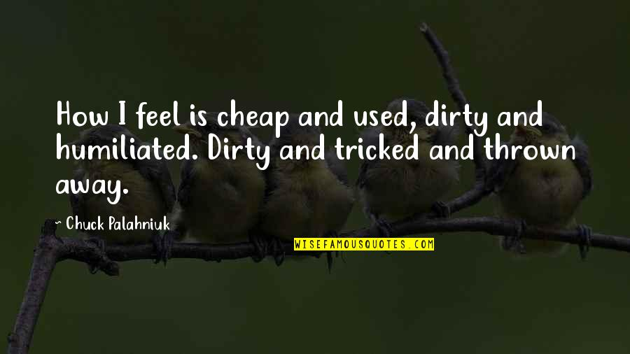 Tricked Quotes By Chuck Palahniuk: How I feel is cheap and used, dirty