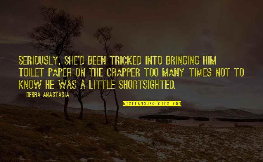 Tricked Quotes By Debra Anastasia: Seriously, she'd been tricked into bringing him toilet