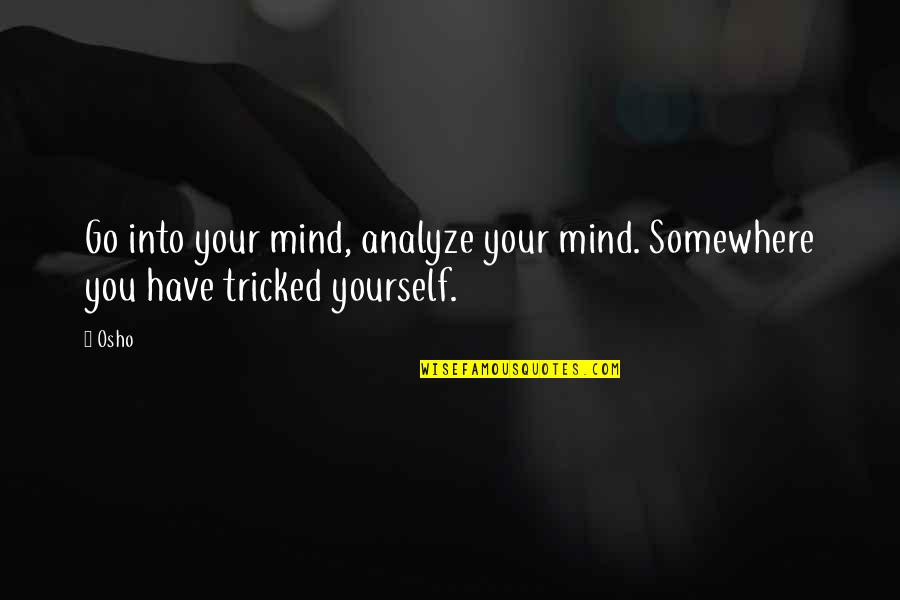 Tricked Quotes By Osho: Go into your mind, analyze your mind. Somewhere