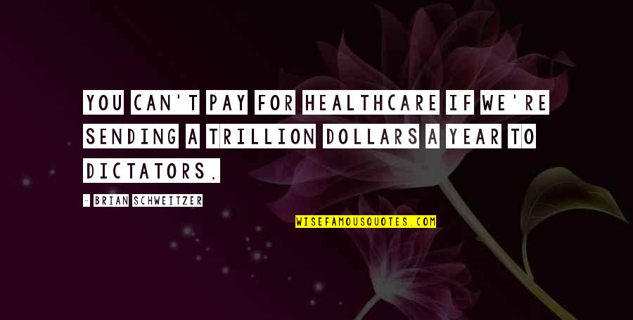 Trillion Quotes By Brian Schweitzer: You can't pay for healthcare if we're sending