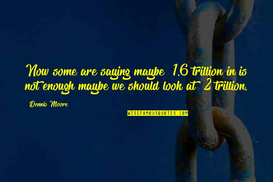 Trillion Quotes By Dennis Moore: Now some are saying maybe $1.6 trillion in