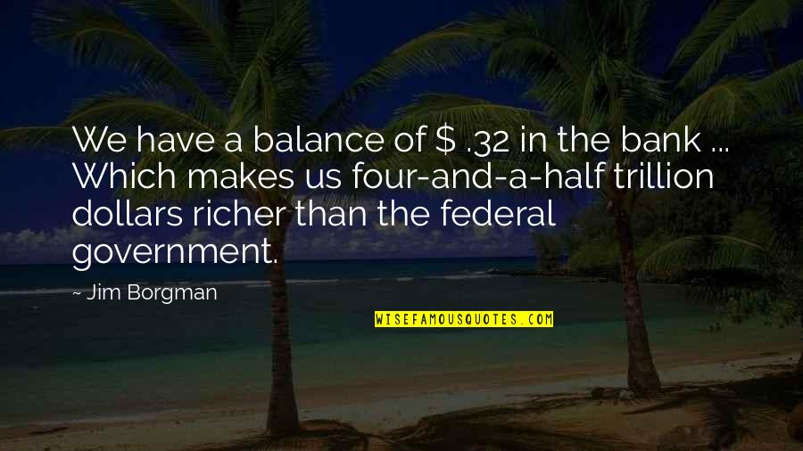 Trillion Quotes By Jim Borgman: We have a balance of $ .32 in