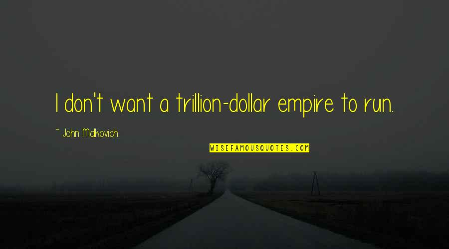 Trillion Quotes By John Malkovich: I don't want a trillion-dollar empire to run.