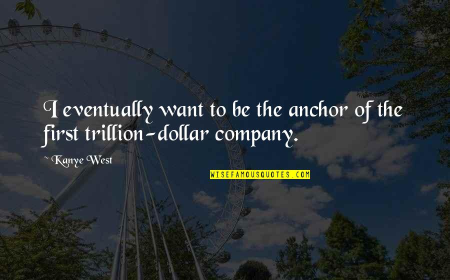 Trillion Quotes By Kanye West: I eventually want to be the anchor of
