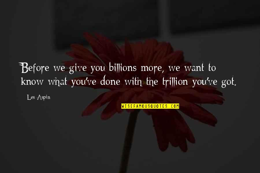 Trillion Quotes By Les Aspin: Before we give you billions more, we want