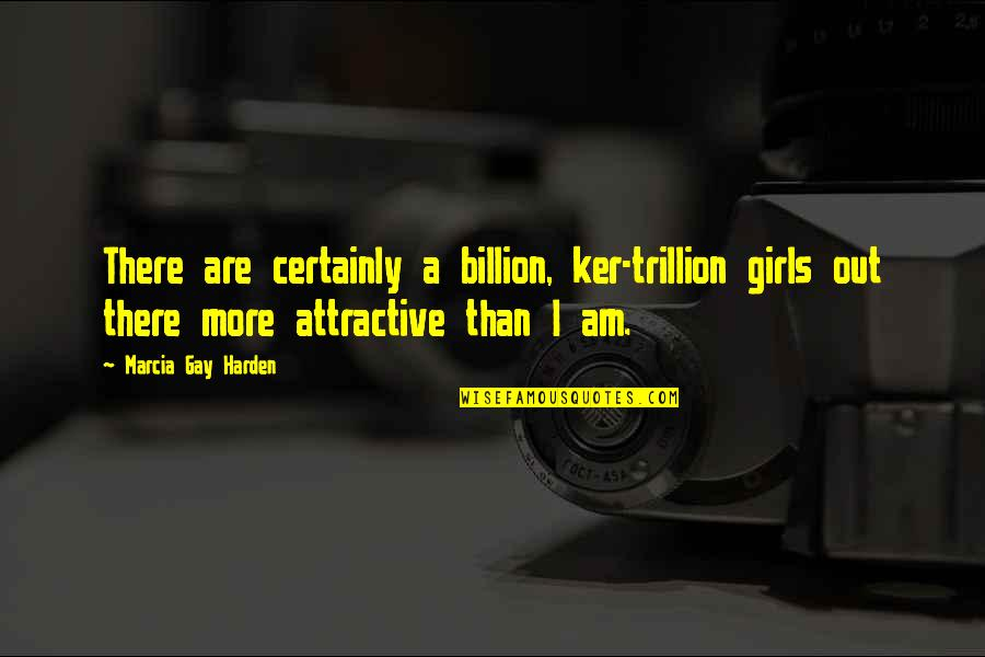 Trillion Quotes By Marcia Gay Harden: There are certainly a billion, ker-trillion girls out