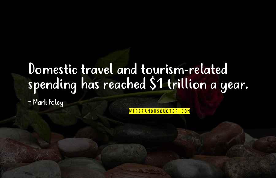 Trillion Quotes By Mark Foley: Domestic travel and tourism-related spending has reached $1
