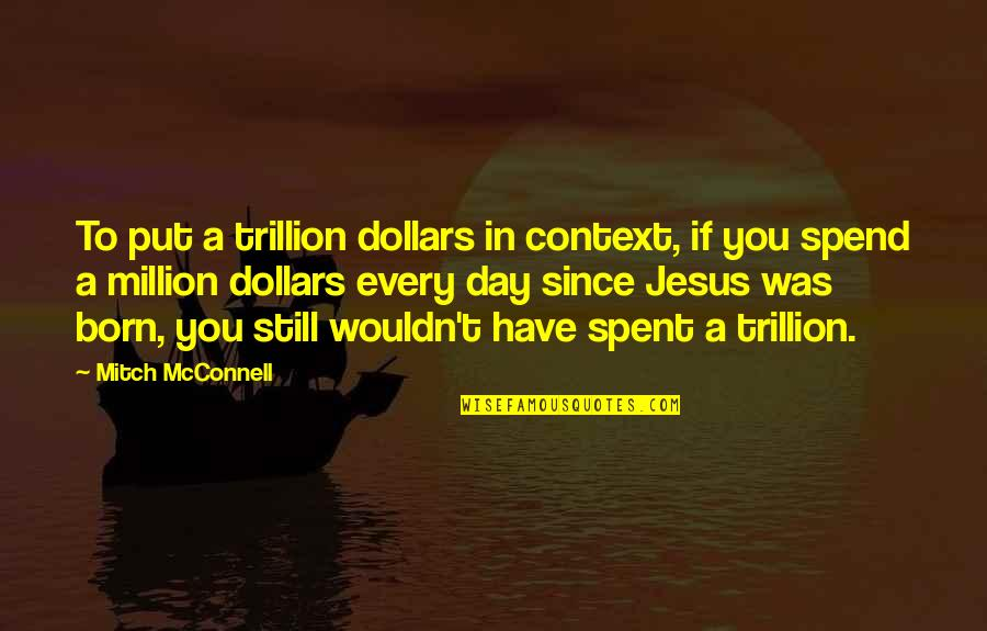 Trillion Quotes By Mitch McConnell: To put a trillion dollars in context, if