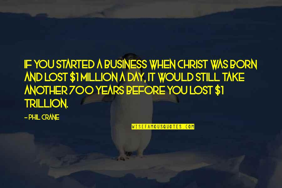 Trillion Quotes By Phil Crane: If you started a business when Christ was