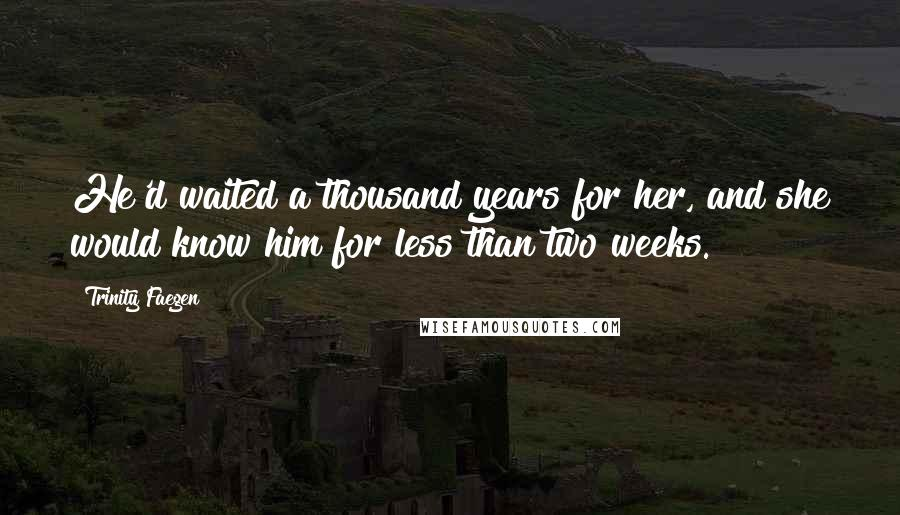 Trinity Faegen quotes: He'd waited a thousand years for her, and she would know him for less than two weeks.