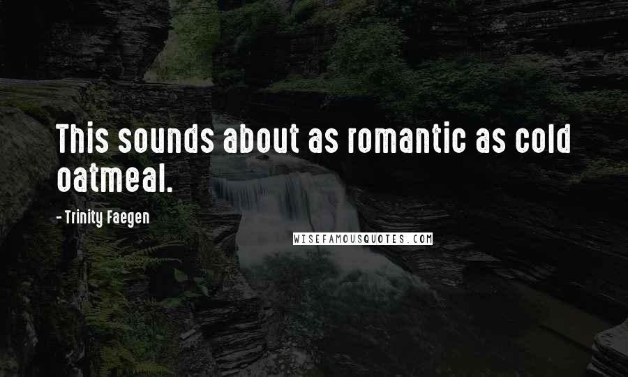 Trinity Faegen quotes: This sounds about as romantic as cold oatmeal.