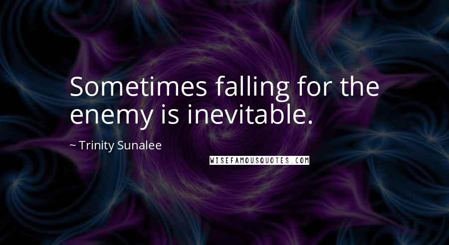 Trinity Sunalee quotes: Sometimes falling for the enemy is inevitable.