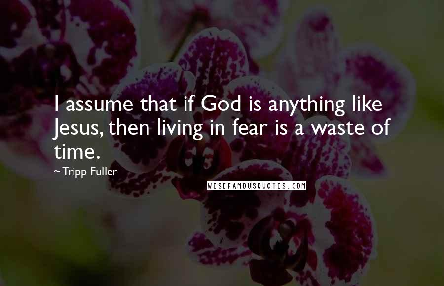 Tripp Fuller quotes: I assume that if God is anything like Jesus, then living in fear is a waste of time.