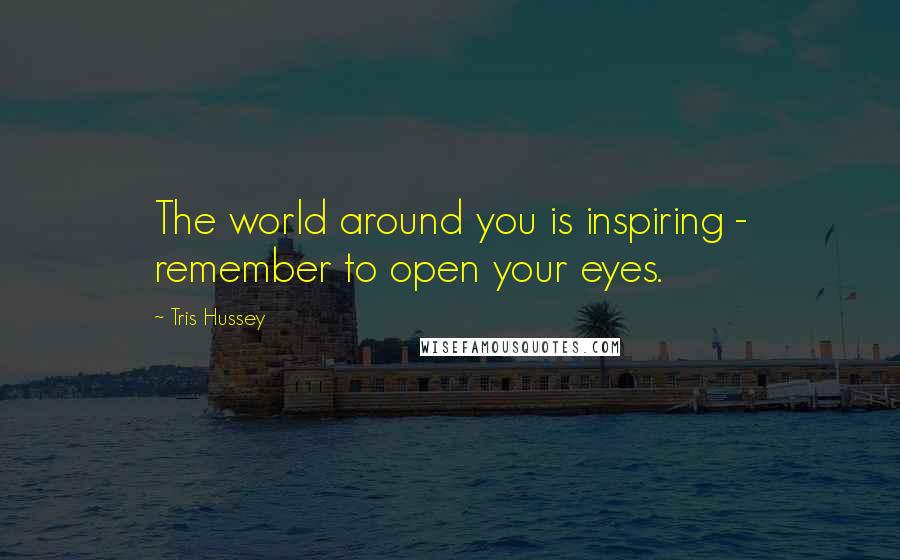 Tris Hussey quotes: The world around you is inspiring - remember to open your eyes.