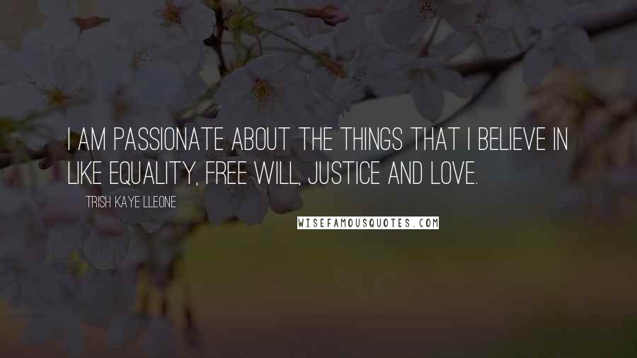 Trish Kaye Lleone quotes: I am passionate about the things that I believe in like equality, free will, justice and love.