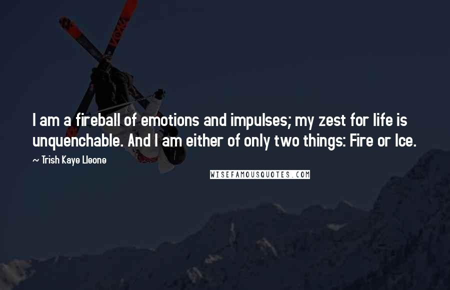 Trish Kaye Lleone quotes: I am a fireball of emotions and impulses; my zest for life is unquenchable. And I am either of only two things: Fire or Ice.