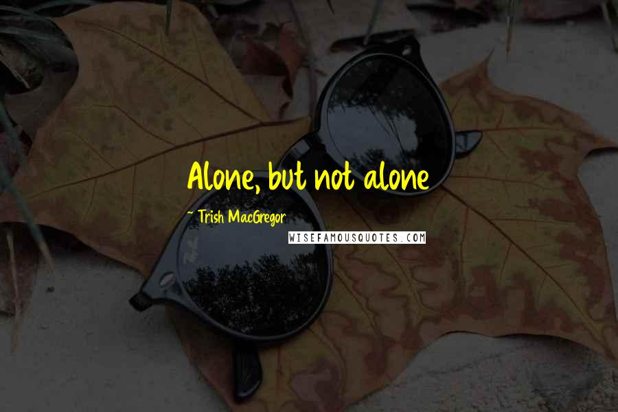 Trish MacGregor quotes: Alone, but not alone