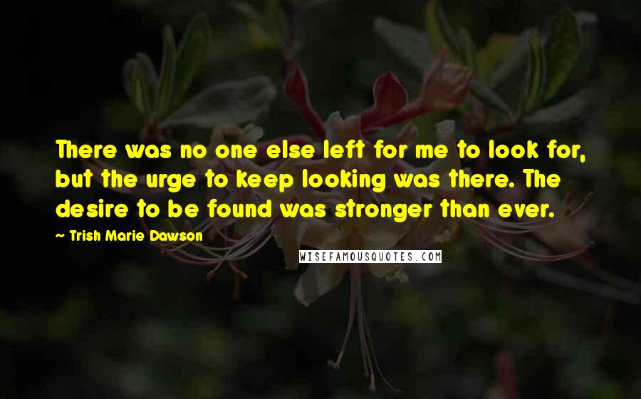 Trish Marie Dawson quotes: There was no one else left for me to look for, but the urge to keep looking was there. The desire to be found was stronger than ever.