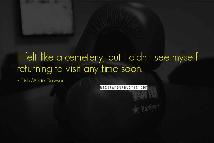 Trish Marie Dawson quotes: It felt like a cemetery, but I didn't see myself returning to visit any time soon.