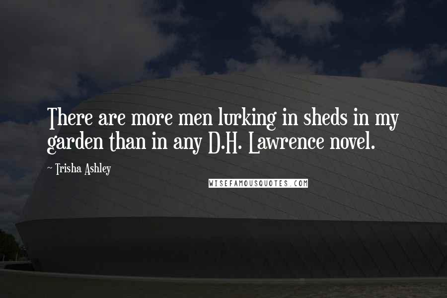 Trisha Ashley quotes: There are more men lurking in sheds in my garden than in any D.H. Lawrence novel.