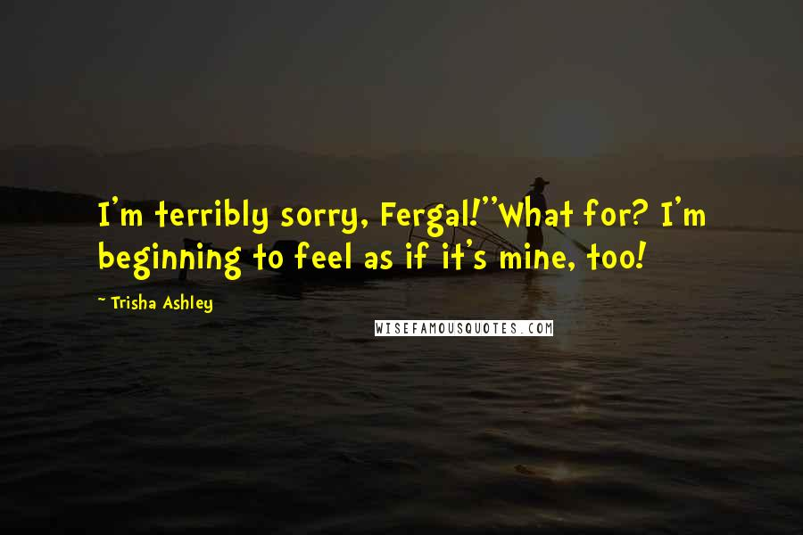 Trisha Ashley quotes: I'm terribly sorry, Fergal!''What for? I'm beginning to feel as if it's mine, too!