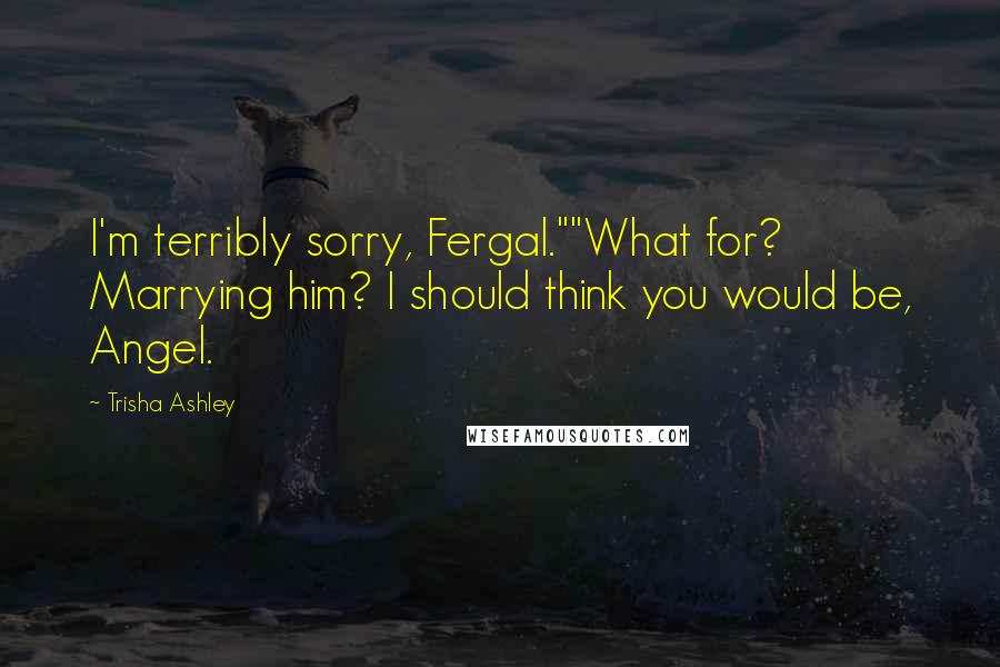 """Trisha Ashley quotes: I'm terribly sorry, Fergal.""""""""What for? Marrying him? I should think you would be, Angel."""