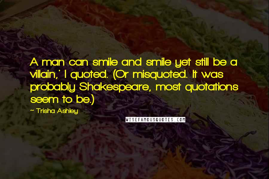 Trisha Ashley quotes: A man can smile and smile yet still be a villain,' I quoted. (Or misquoted. It was probably Shakespeare, most quotations seem to be.)