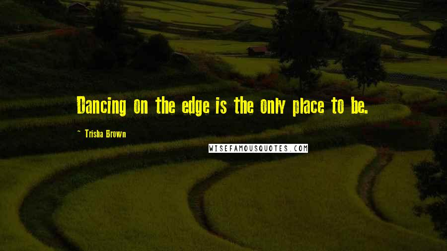 Trisha Brown quotes: Dancing on the edge is the only place to be.