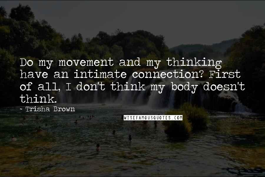 Trisha Brown quotes: Do my movement and my thinking have an intimate connection? First of all, I don't think my body doesn't think.