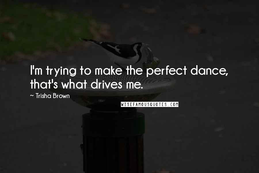 Trisha Brown quotes: I'm trying to make the perfect dance, that's what drives me.