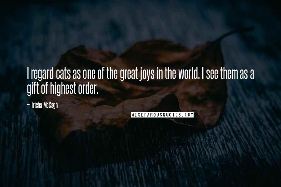 Trisha McCagh quotes: I regard cats as one of the great joys in the world. I see them as a gift of highest order.