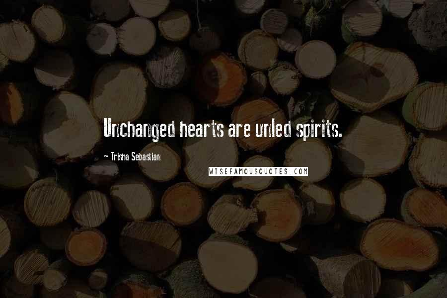 Trisha Sebastian quotes: Unchanged hearts are unled spirits.