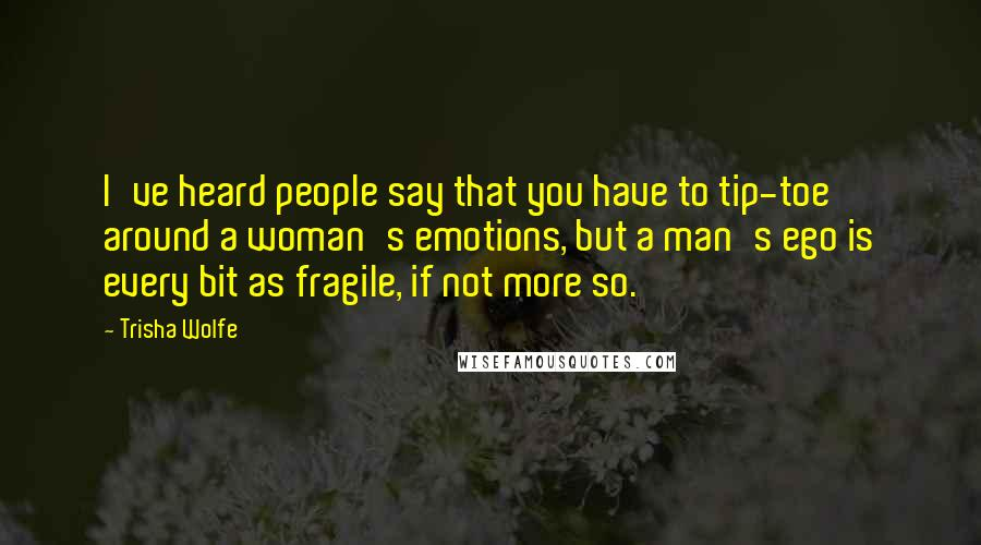 Trisha Wolfe quotes: I've heard people say that you have to tip-toe around a woman's emotions, but a man's ego is every bit as fragile, if not more so.